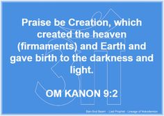 2. Praise be Creation, which created the heaven (firmaments) and Earth and gave birth to the darkness and light.  OM KANON 9:2  Ban-Srut Beam  - Last Prophet - Lineage of Nokodemion