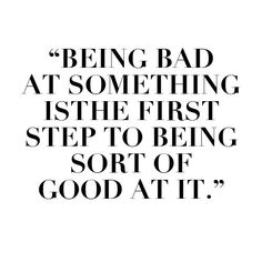 """Being bad at something is the first step to being sort of good at it..."""