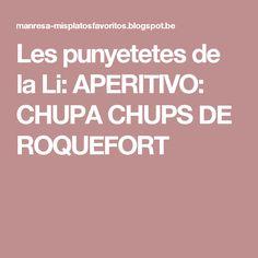 Les punyetetes de la Li: APERITIVO: CHUPA CHUPS DE ROQUEFORT