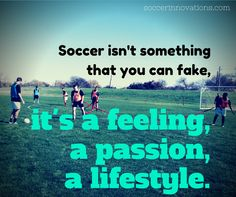 #Soccer isn't something that you can fake. It's a feeling, a passion and a lifestyle. If you don't live, eat, sleep and breathe soccer, then you are not a true soccer player, you just wear the jersey.