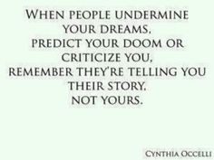 When people undermine your dreams, predict your doom or critize you, remember they're telling you their story, not yours.  *I love this* :)