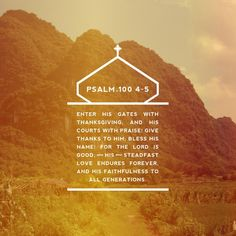 Enter his gates with thanksgiving and his courts with praise; give thanks to him and praise his name.  For the Lord is good and his love endures forever; his faithfulness continues through all generations. Psalm 100:4‭-‬5 NIV http://bible.com/111/psa.100.4-5.NIV