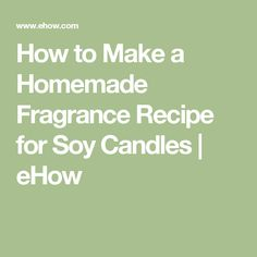 How to Make a Homemade Fragrance Recipe for Soy Candles | eHow