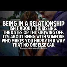 Being in a relationship isn't about the kissing, the dates or showing off. It'f about being with somenone who makes you happy in a way that no one else can.