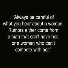 """So sad and so true. """"Always be careful of what you hear about a woman. Rumors either come from a man that can't have her, or a woman who can't compete."""""""