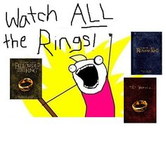 Watch ALL the Rings! Hve done, so awesome. I was sick, and I didn' know what else to do. So I did what was said to be impossible and watched all 3 films in a row. It was the best thing I have ever done in my LIFE.