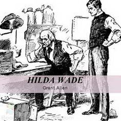HILDA WADE: A WOMAN WITH TENACITY OF PURPOSE was Grant Allen's final book.