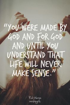 You were made by God & for God! Until you understand that, life will not sense. Rick Warren #quote