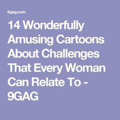 14 Wonderfully Amusing Cartoons About Challenges That Every Woman Can Relate To - 9GAG