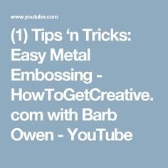 (1) Tips 'n Tricks: Easy Metal Embossing - HowToGetCreative.com with Barb Owen - YouTube