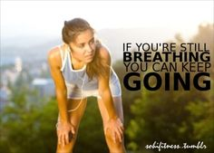 If you're still breathing, you can keep going.