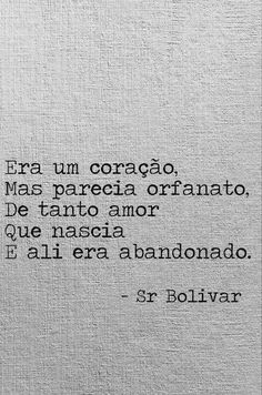 Era um coração, mas parecia orfanato, de tanto amor que nascia e ali era abandonado. - Sr. Bolivar