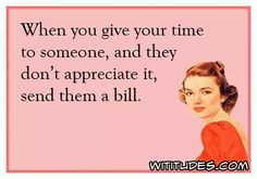 when-give-time-someone-and-they-dont-appreciate-send-them-bill-ecard