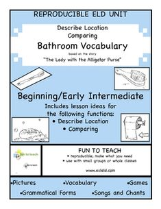 Bathroom Vocabulary Beginning ESL and Grammar Unit and Lesson Plan  Polish up your students' bathroom vocabulary.  This unit builds upon the ever-popular children's story The Lady with the Alligator Purse. Kids love this sing-song rhyme, and we do, too!  $