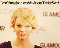 Me either... in fact a world without taylor swift scares me...
