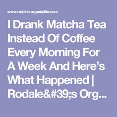 I Drank Matcha Tea Instead Of Coffee Every Morning For A Week And Here's What Happened | Rodale's Organic Life