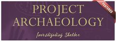Project Archaeology: Investigating Shelter is a supplementary science and social studies curriculum unit for grades 3 through 5 and easily adaptable for middle and high school U.S. History classes.