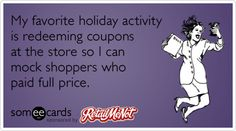 My favorite holiday activity is redeeming coupons at the store so I can mock shoppers who paid full price.