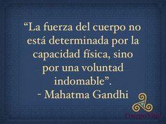 La fuerza del cuerpo no está determinada por la capacidad física, sino por una voluntad indomable. Mahatma Gandhi.