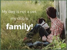 My dog is not a pet. My dog is family!