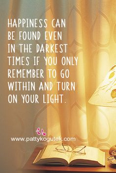 Happiness can be found even in the darkest times if you only remember to go within and turn on your Light. http://pattykogutek.com/inspirational-insights/