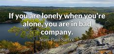 If you are lonely when you're alone you are in bad company.  - Jean-Paul Sartre