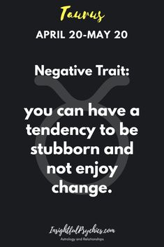 Taurus Bad Trait have a tendency to be stubborn and dont like change.
