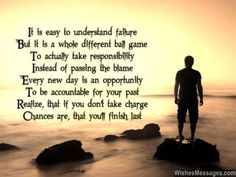 It is easy to understand failure But it is a whole different ball game To actually take responsibility Instead of passing the blame Every new day is an opportunity To be accountable for your past Realize, that if you don't take charge Chances are, that you'll finish last... via WishesMessages.com