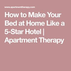 How to Make Your Bed at Home Like a 5-Star Hotel   Apartment Therapy