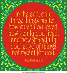 Buddhist Saying: In the end, only three things matter: how much you loved, how gently you lived, and how gracefully you let go of things not meant for you.