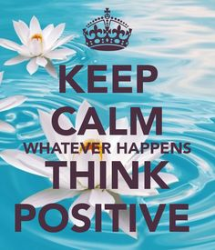 KEEP CALM WHATEVER HAPPENS THINK POSITIVE