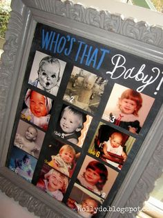 "Use baby pictures from both sides of the family. You, Scott, his/your parents, grandparents, siblings etc. Cute idea! Have a ""word bank"" of who's pictures are up there and have guests fill out their guesses and drop it in a jar or something, person with most correct wins!"