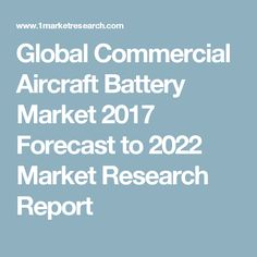 Global Commercial Aircraft Battery Market 2017 Forecast to 2022 Market Research Report