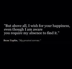 But above all, I wish for your happiness and I am aware that your require my absence to find it. -my greatest sorrow
