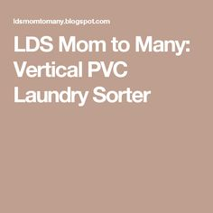 LDS Mom to Many: Vertical PVC Laundry Sorter