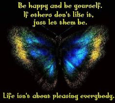 Life isn't about pleasing everyone. Be Happy and be yourself, if others don't like it, just let them be. Butterfly
