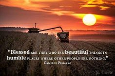 """""""Blessed are they who see beautiful things in humble places where other people see nothing."""" -Camille Pissaro """"Blessed are they who see beautiful things in humble places where other people see nothing. Farm Quotes, Country Quotes, Farm Sayings, Quotes Quotes, Beach Quotes, Sunset Quotes Life, Ocean Quotes, Crush Quotes, Bible Quotes"""