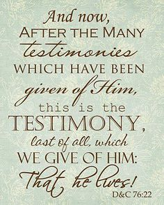 And now, after many testimonies which have been given of Him, this is the testimony last of all which we give of Him: that he lives!