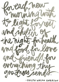 """""""For each new morning with its light, for rest and shelter of the night, for health and food, for love and friends, for everything this goodness sends."""" -Ralph Waldo Emerson"""