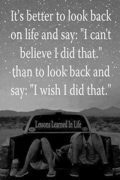 It's better to look back on life and say I can't believe I did that than to look back and say I wish I did that   Inspirational Quotes