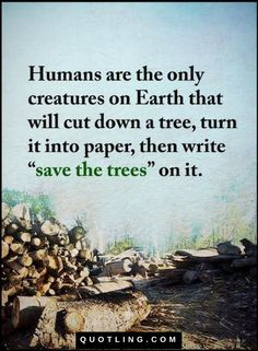 "Quotes Humans are the only creatures on Earth that will cut down a tree, turn it into paper, then write ""save the trees"" on it."