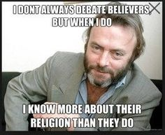 Because I study their religious and read their holy books. I think about the things they say, they obviously never do or they wouldn't keep saying dumb things.