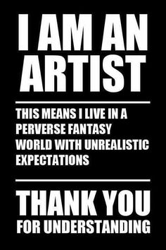 I'm an artist, this means that I live in a perverse fantasy world with unrealistic expectations, thank you for understanding.