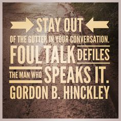 """""""Stay out of the gutter in your conversation. Foul talk defiles the man who speaks it.""""  — Gordon B. Hinckley"""