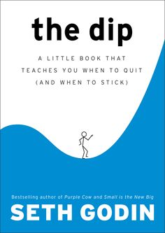 The Dip: A Little Book That Teaches You When to Quit (and When to Stick)  By Seth Godin
