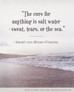 """the cure for anything is salt water - swear, tears, or the sea."" - Karen von Blixen-Finecke"