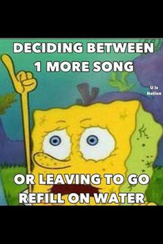 Rave problems. I always choose the song over water :)