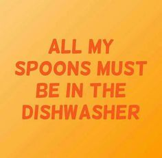 "Do you ever feel this way? You want to apply ""spoon theory"" but find you have no spoons because they are in the dishwasher?"