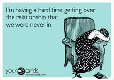 Funny Breakup Ecard: I'm having a hard time getting over the relationship that we were never in.  HAHAHA!!!  TRUE!