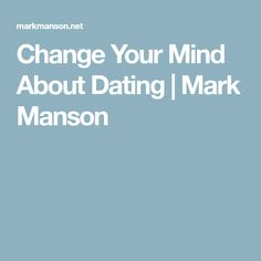 Change Your Mind About Dating | Mark Manson